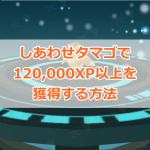 【ポケモンGO】経験値120,000XP獲得!しあわせタマゴを使った裏技