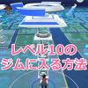【ポケモンGO】ジムレベル10に入れない?入る方法・攻略情報を5つ教えるよ!
