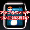 【ポケモンGO】Apple Watch(アップルウォッチ)での配信はいつから?公式が対応はもうすぐだとツイッターで通知しました!