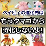 【ポケモンGO】ベイビィポケモンの進化後(ピカチュウ、ピッピ、プリンなど)はもうタマゴから孵化しなくなったよ!