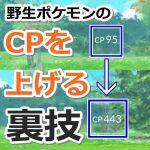 【ポケモンGO】野生ポケモンのCPを上げる裏技!逃げる→レベルアップ→再エンカウントで低CPポケモンのCPが上がる