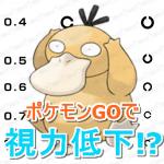 【ポケモンGO】ポケモンGOのやり過ぎで視力低下?0.9から0.2まで下がったケースも・・・