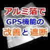 【ポケモンGO】スマホ携帯にアルミ箔を貼ってGPSの感度を上げる!逆にアルミ箔を使って遮断させることもできる!?
