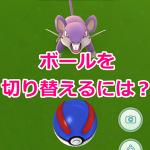 【ポケモンGO】ボールを切り替えるには? スーパーボール、ハイパーボールに変える方法