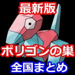 【ポケモンGO】最新版ポリゴンの巣!なかなか出ない全国のポリゴン出現場所をご紹介。ポリゴン2を目指そう!