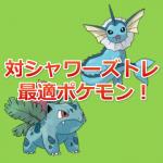 【ポケモンGO】シャワーズトレ最適ポケモンはナッシー?フシギバナ?…いえ、フシギソウなんです!