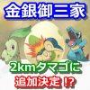 【ポケモンGO】金銀御三家(チコリータ、ヒノアラシ、ワニノコ)が2kmタマゴに追加決定!?