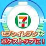 【ポケモンGO】セブンイレブンがスポンサーポケストップになりました!