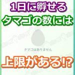 【ポケモンGO】1日に孵化させられるタマゴの数には上限がある!?
