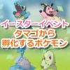 【ポケモンGO】タマゴを探せイベント中のタマゴから孵化するポケモン一覧!【イースター】