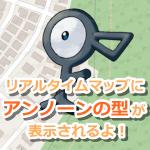 【ポケモンGO】アンノーンの型が表示されるようになったよ!リアルタイムマップに新機能追加!