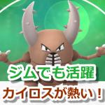 【ポケモンGO】カイロスが熱い!むし技統一、かくとう技統一のカイロスでジム戦を戦おう!