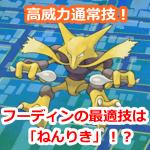 【ポケモンGO】フーディンの最適技は「ねんりき」!? 高攻撃力ポケモンが使う高威力通常技は凄いです!