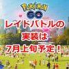 【ポケモンGO】レイドバトルの実装は7月上旬予定!