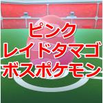 【ポケモンGO】ピンクレイドタマゴから生まれるボスポケモンまとめ