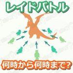 【ポケモンGO】レイドバトルの開催時間は午前何時から午後何時まで?