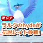 【ポケモンGO】伝説レイドにラルクhydeが参戦!伝説ポケモンを超えるレア度