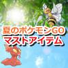 【ポケモンGO】夏の必需品!ポケモンGOを野外でプレイする時のおすすめマストアイテム