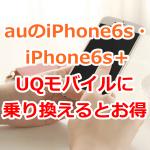 auのiPhone6s・iPhone6s+をUQモバイルに乗り換えよう