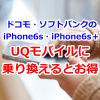 ドコモ・ソフトバンクのiPhone6s・iPhone6s+をUQモバイルに乗り換えよう