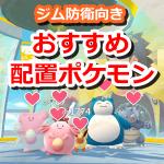【ポケモンGO】ジムに配置するおすすめ防衛ポケモン特集
