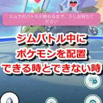 【ポケモンGO】ジムバトル中にポケモンを配置できる時とできない時の違いは?