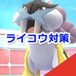 【ポケモンGO】ライコウ対策ポケモンまとめ!レイドバトルでライコウをゲットしよう