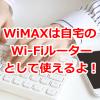 WiMAXは自宅のWi-Fiルーターとして使えるよ!