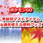 【ポケモンGO】ポケモンGOの季節別マストアイテム&便利グッズ