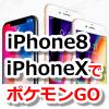 【ポケモンGO】iPhone 8・iPhone Xに機種変更してみた!ポケモンGOとの相性や問題点は?