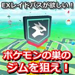 【ポケモンGO】EXレイドの招待状が入手できるジムの場所はポケモンの巣!?