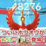 【ポケモンGO】ついにホウオウ登場!EXレイドではなくレベル5レイドで出現中!
