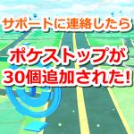 【ポケモンGO】Nianticサポートに連絡したら新たにポケストップが30個も追加された!