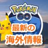 【ポケモンGO】最新の海外情報