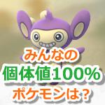 【ポケモンGO】みんなの個体値100%コレクション!限定ポケモンやレガシー技持ちはレア!?