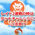 【ポケモンGO】レイドバトル2連戦の時はゲットチャレンジにご注意!