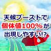 【ポケモンGO】天候ブーストで個体値100%が出現しやすい!?出現確率は通常の2倍以上!