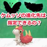 【ポケモンGO】ケムッソの進化先は指定できるの?進化の流れをまとめたよ