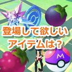 【ポケモンGO】しあわせタマゴ、ほしのかけらの次はどんな新アイテムが欲しい?