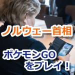 【ポケモンGO】ノルウェー首相、ポケモンGOのプレイを絶賛継続中!