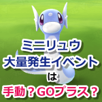 【ポケモンGO】ミニリュウ大量発生イベント!捕獲は手動?GOプラス?