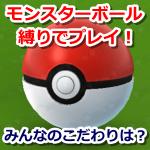 【ポケモンGO】モンスターボール縛り!ボールにこだわりを持つトレーナーが意外にも多い?