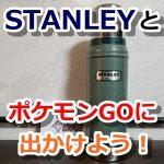 【ポケモンGO】STANLEY(スタンレー)を持ってポケモンGOに出かけよう!