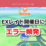 【ポケモンGO】EXレイド開催日にネットワークエラーが頻発!