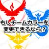 【ポケモンGO】もしチームカラーを変更できるようになったらどうする?