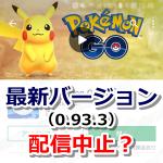 【ポケモンGO】最新アップデート(0.93.3)の配信中止説が浮上中