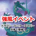 【ポケモンGO】強風ポケモンイベント開催!ドラゴン・ひこう・エスパータイプが多く登場
