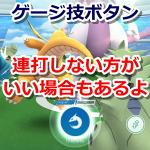 【ポケモンGO】ゲージ技ボタンを連打しない方がいいケース!ジム&レイドバトルでは切り替えが重要