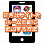 【ポケモンGO】お気に入りのサイトをスマホのホーム画面に追加する方法!頻繁に使うサイトを追加しよう