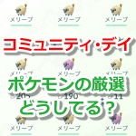 【ポケモンGO】コミュニティ・デイはポケモンの厳選が大変!?効率良く捕獲&整理しよう